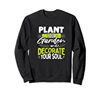 Gardeners Quote Plant Your Garden And Decorate Your Soul Shirts Sweatshirt Black