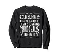 Cleaner Because Ninja Isn't Job Title Shirts Sweatshirt Black