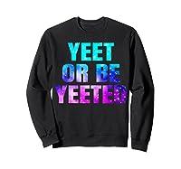 Yeet Or Be Yeeted Funny Dank Meme Cool Trending Saying Shirts Sweatshirt Black