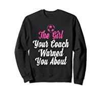 Soccer Girl Your Coach Warned About S Sports Shirts Sweatshirt Black