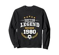 Soccer Legend Since 1980 Birthday Gift Futbol Shirts Sweatshirt Black