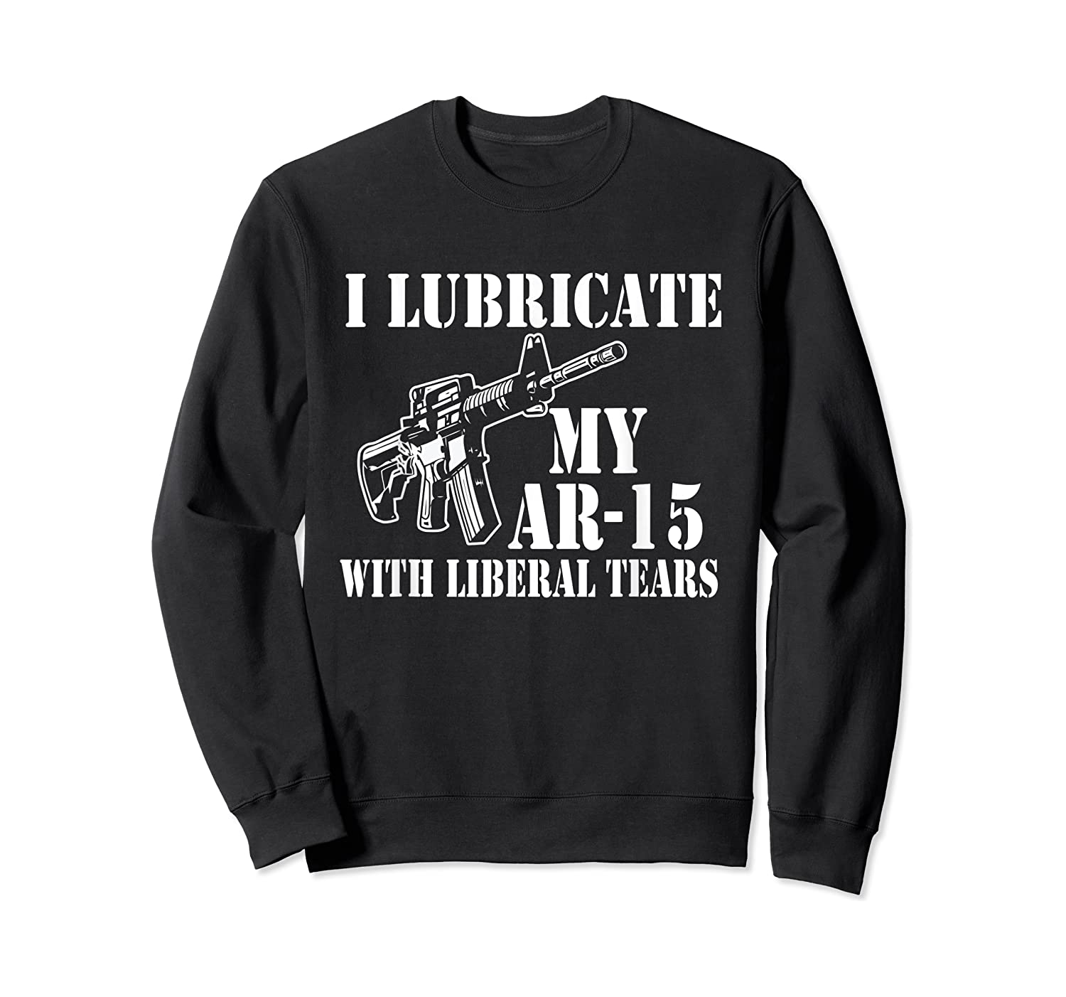Lubricate My Ar 15 With Liberal Tears Right To Bear Arms Shirts Crewneck Sweater