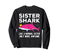 Sister Shark Like A Normal Sister Only More Jawsome Gift T-shirt Sweatshirt Black