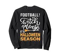 Football Witch Please It Is Halloween Season Shirts Sweatshirt Black