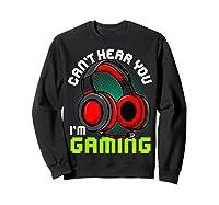 Can\\\'t Hear You I\\\'m Gaming Gamer Gamers Funny Saying T-shirt Sweatshirt Black