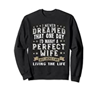 I Never Dreamed I\\\'d Marry A Perfect Wife T-shirt Funny Gift Sweatshirt Black