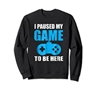 I Paused My Game To Be Here Funny Gamer Shirt Sweatshirt Black