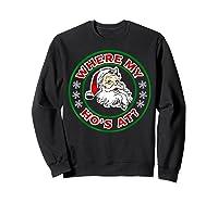 Naughty Christmas Santa Where My Ho's A Shirts Sweatshirt Black