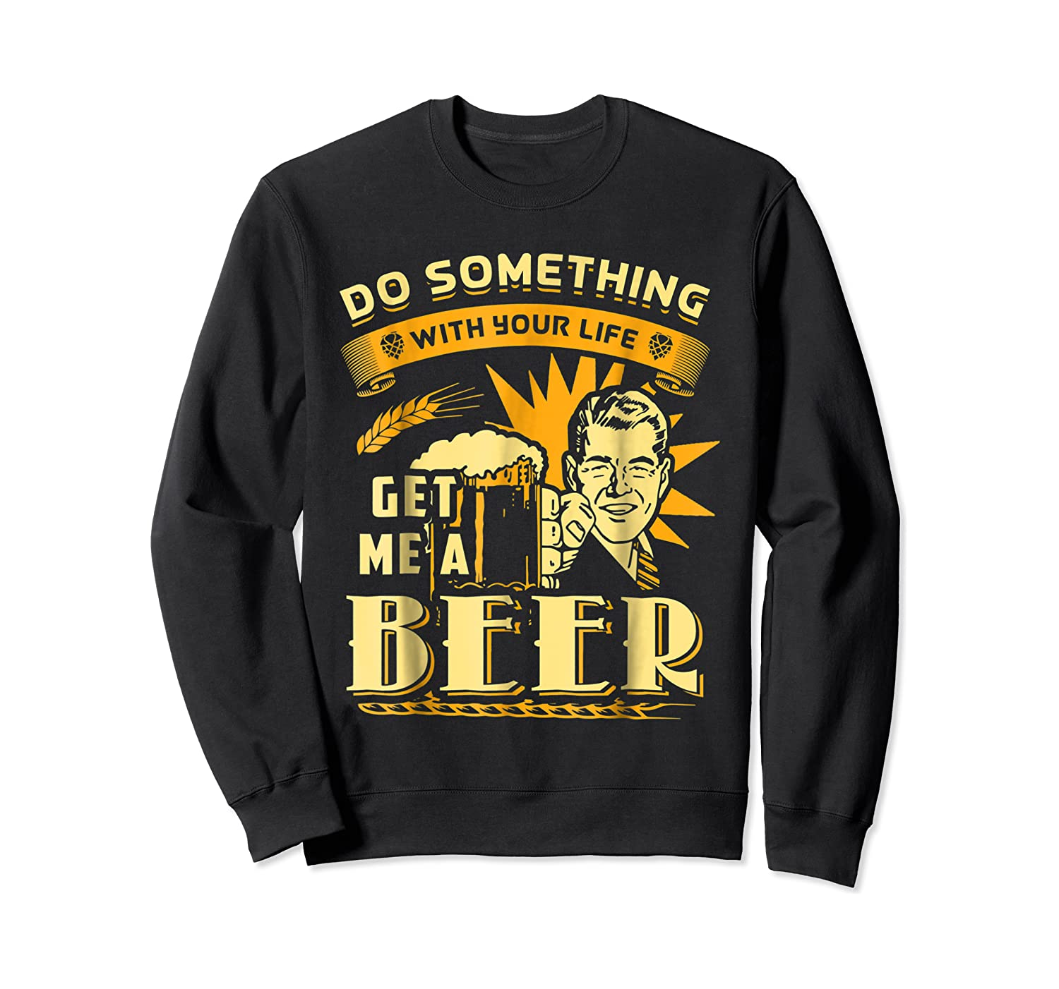 Funny Get Me A Beer Retro Do Something With Your Life Shirts Crewneck Sweater