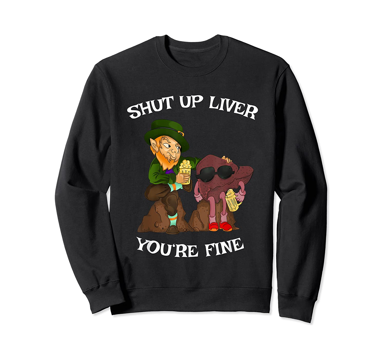 Shut Up Liver Youre Fine St Patricks Day Gifts Shirts Crewneck Sweater