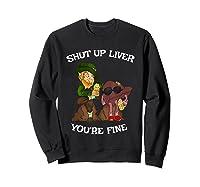 Shut Up Liver Youre Fine St Patricks Day Gifts Shirts Sweatshirt Black