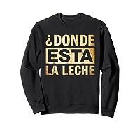 Donde Esta La Leche Where Is The Milk Shirts Sweatshirt Black