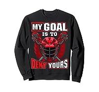 My Goal Is To Deny Yours Lacrosse Goalie & Defender T-shirt Sweatshirt Black