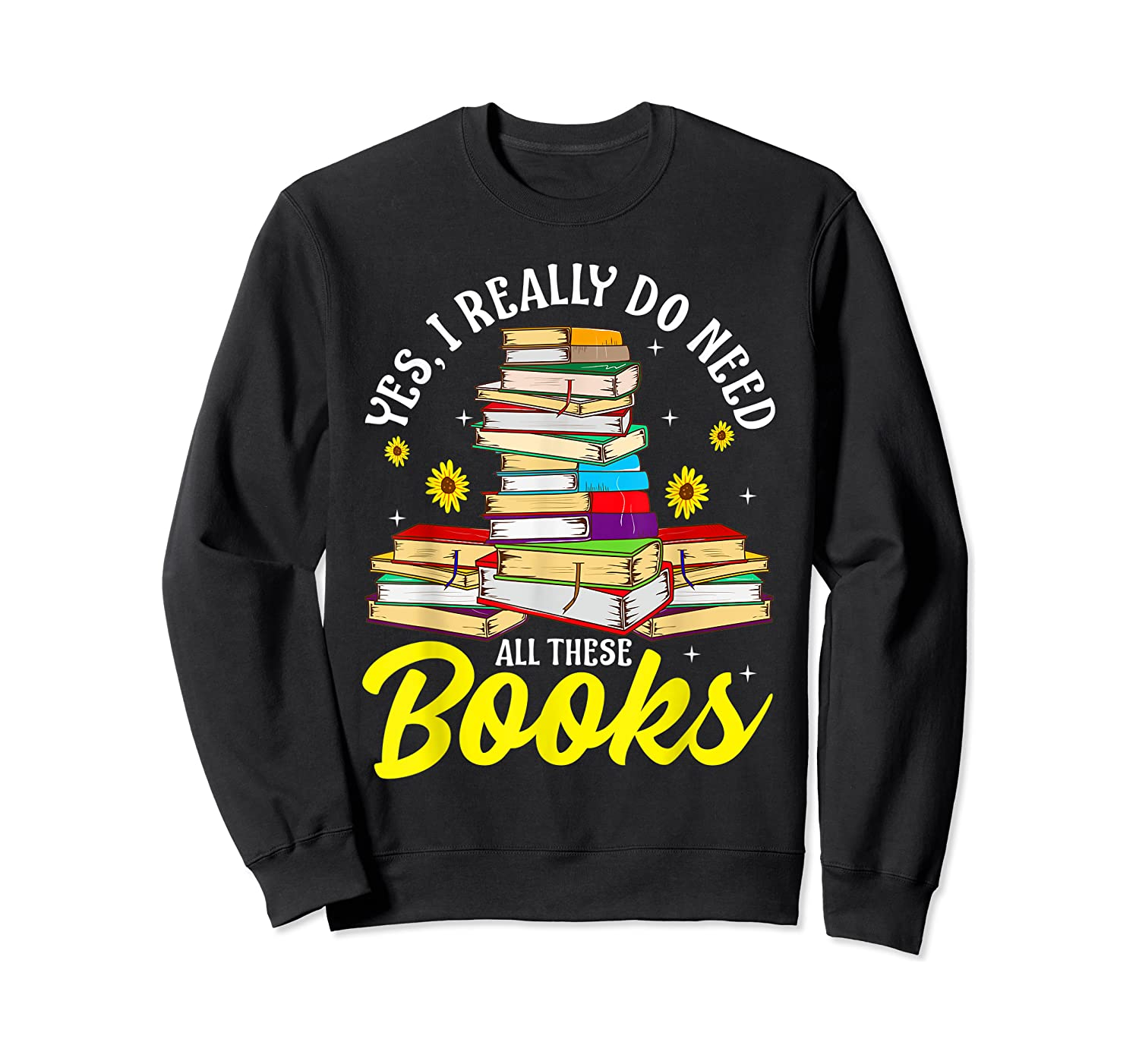 Yes, I Really Do Need All These Books Bookworm Reader T-shirt Crewneck Sweater