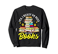 Yes, I Really Do Need All These Books Bookworm Reader T-shirt Sweatshirt Black