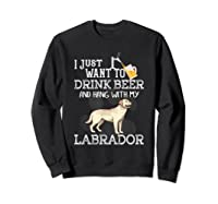 I Just Want To Drink Beer Hang With My Labrador - Retriever T-shirt Sweatshirt Black