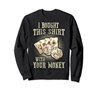 Bought This With Your Money For Poker Fans Shirts Sweatshirt Black