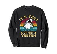 Shark Its Yeet Or Get Yeeten Shirts Sweatshirt Black