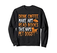 Drink Coffee Make Art Read Books Take Naps Pet Dogs Shirts Sweatshirt Black