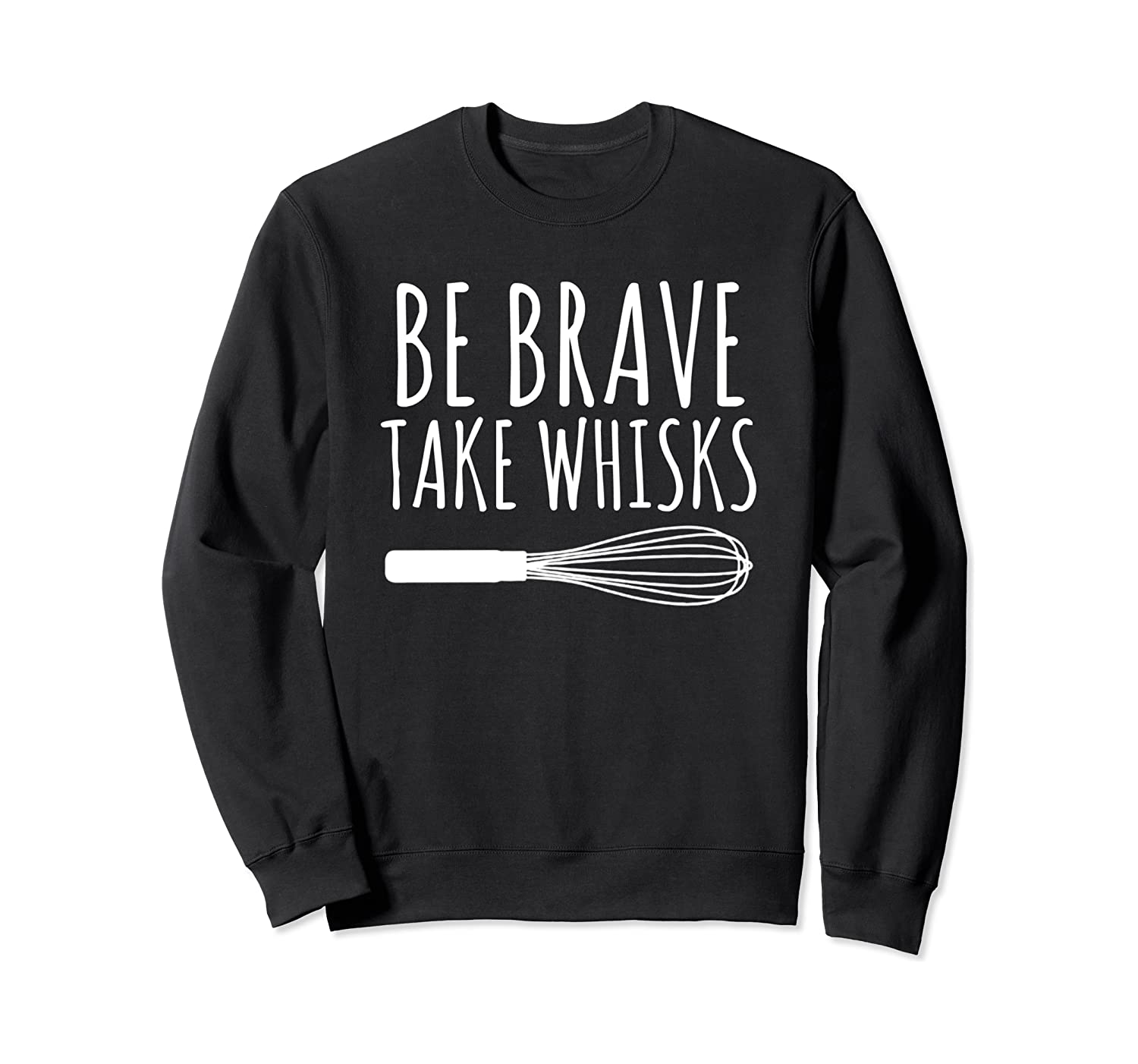 Cooking Baking Chef Cook Gift Be Brave Take Whisks Sweatshirt