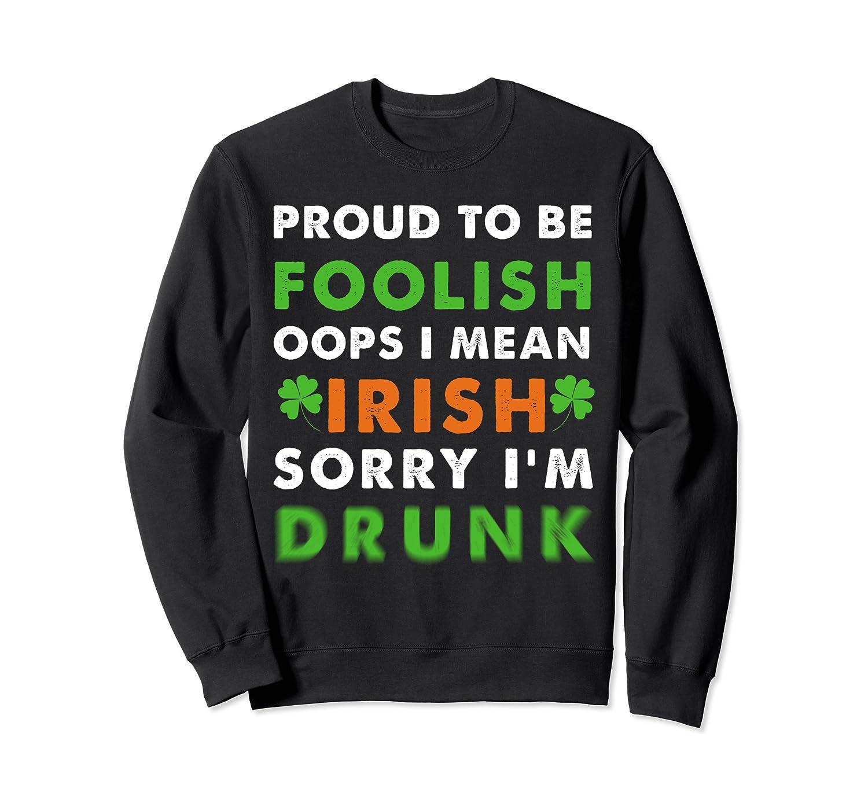 Proud to be foolish oops i mean irish sorry i'm drunk Sweatshirt-Awarplus