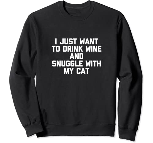 I Just Want To Drink Wine & Snuggle With My Cat Tshirt Funny Sweatshirt