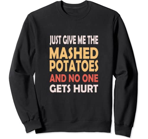 Just Give Me The Mashed Potatoes Funny Thanksgiving Xmas Sweatshirt