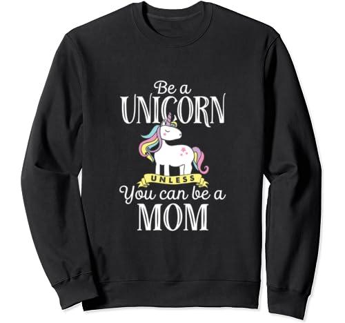 Funny Be Unicorn Mom Mother's Day Sweatshirt