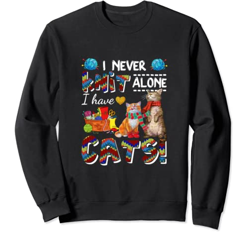 I Never Knit Alone I Have Cats Awesome Sweatshirt