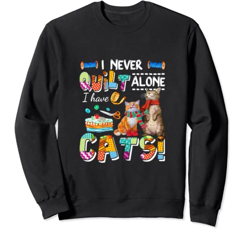 I Never Quilt Alone I Have Cats Awesome Sweatshirt