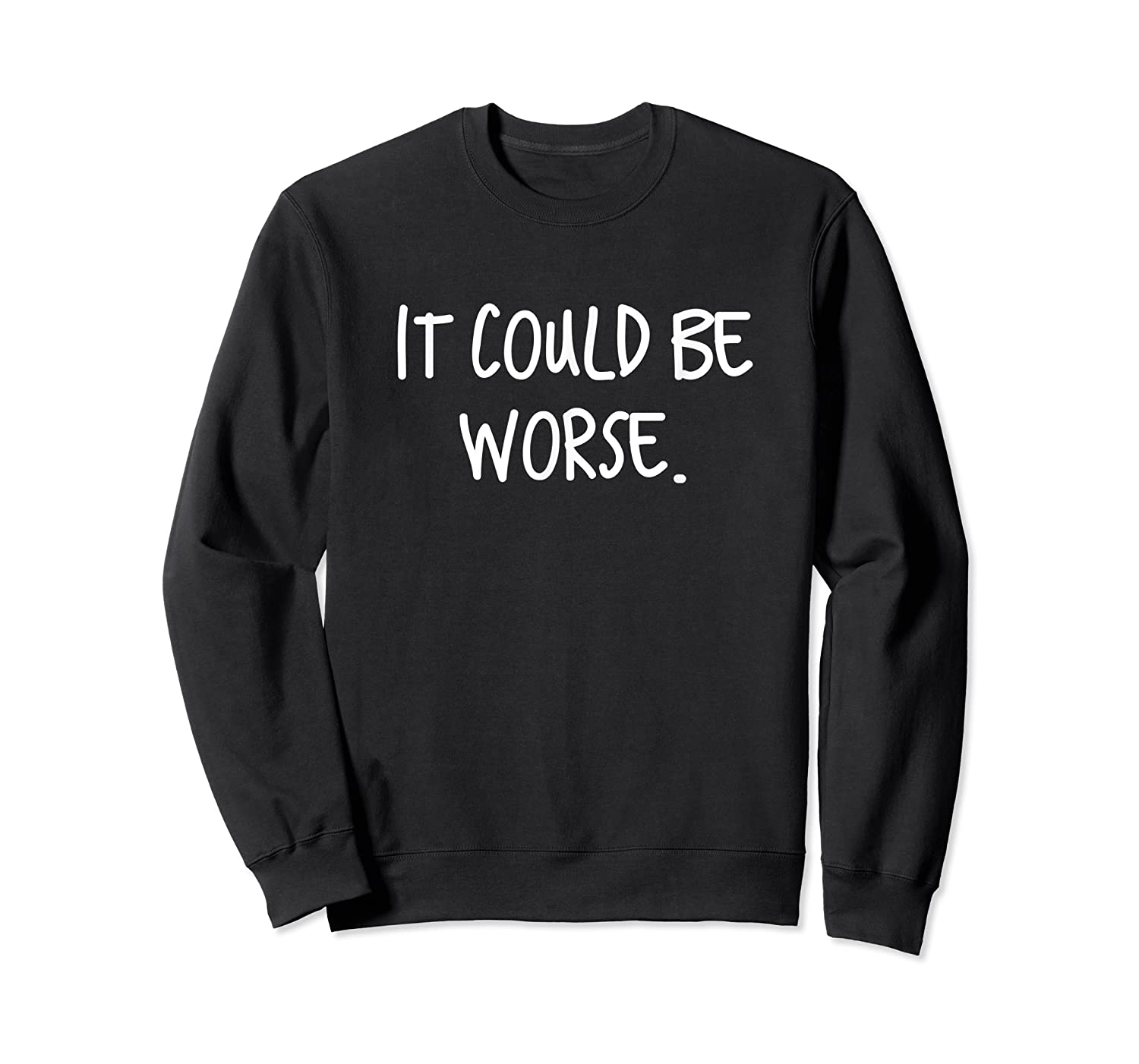It Could Be Worse Funny Encouraget T-shirt Crewneck Sweater