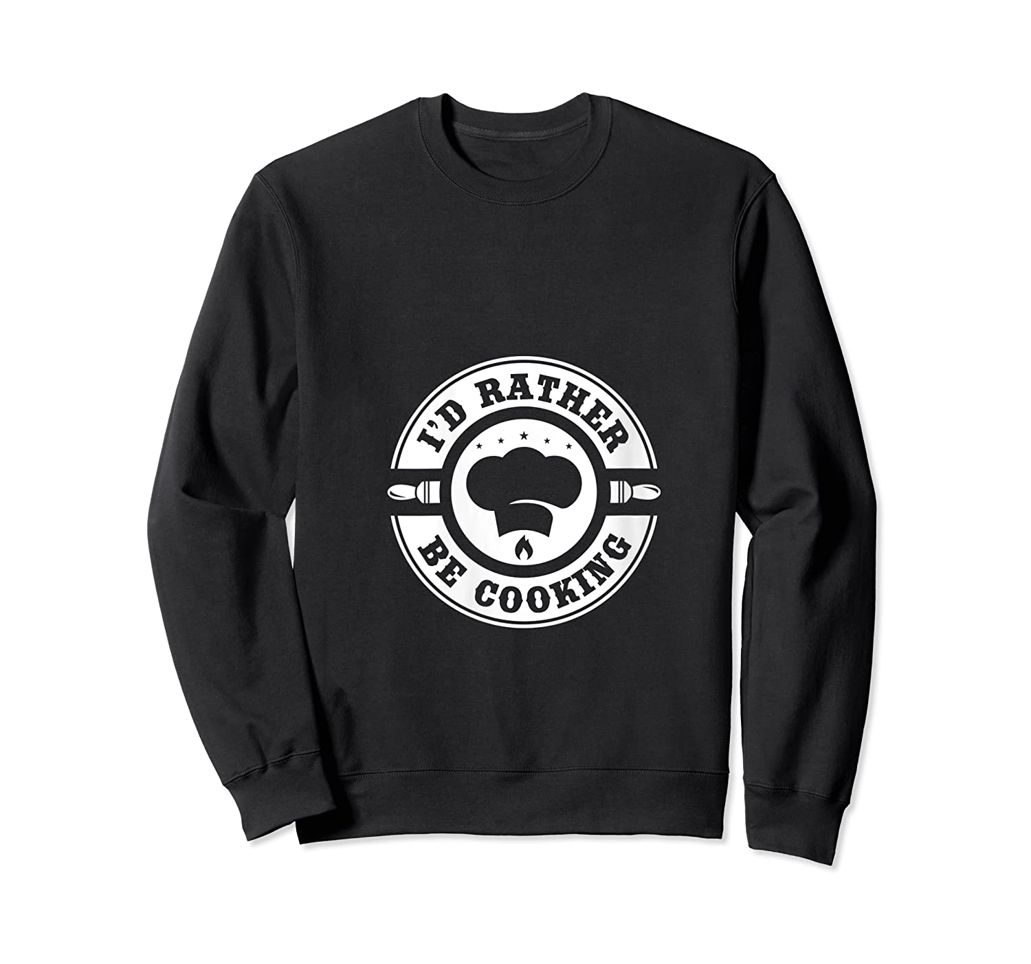 I D Rather Be Cooking Chef Funny Culinary Chefs Gifts T Shirt Crewneck Sweater