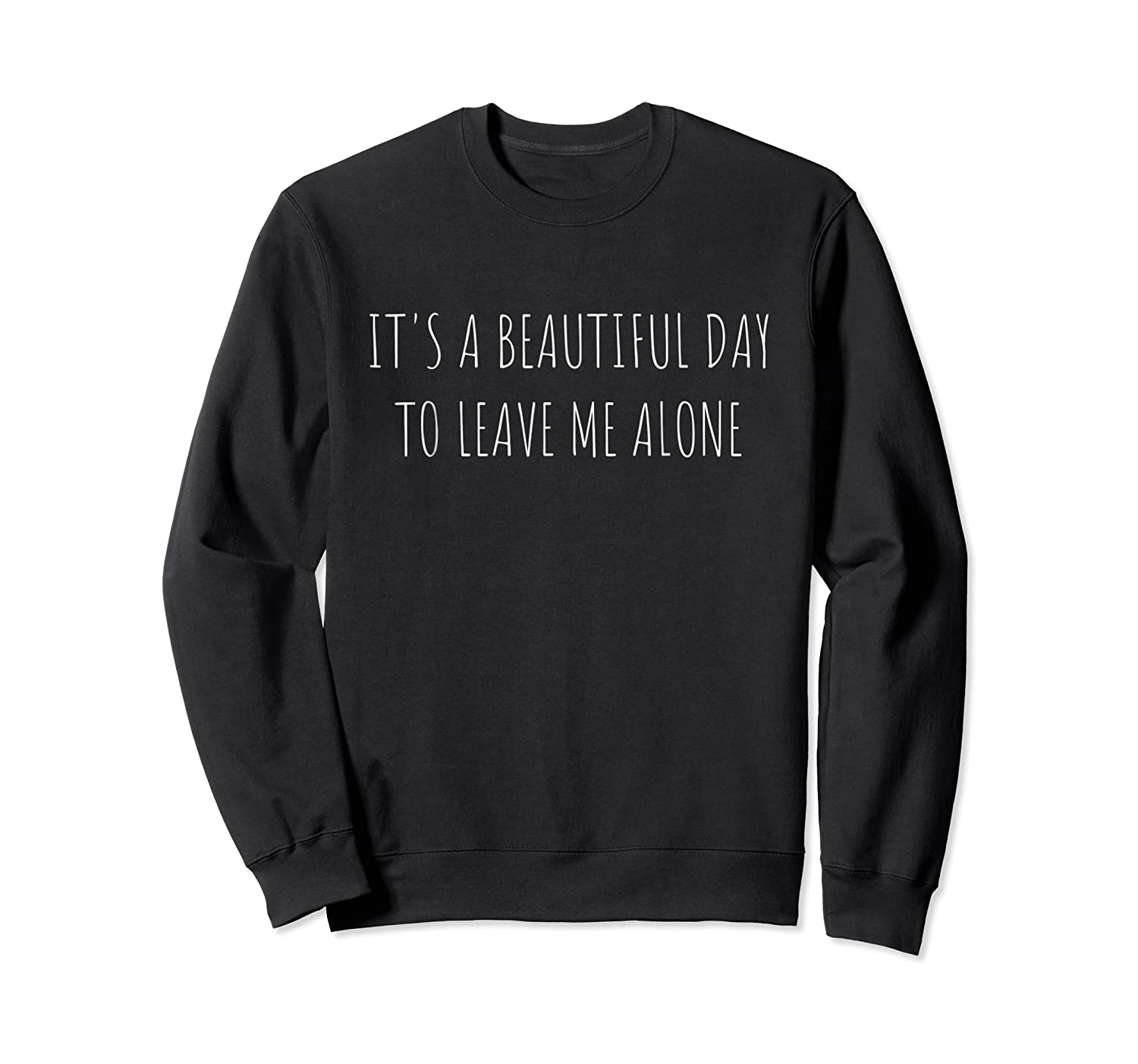 It S A Beautiful Day To Leave Me Alone Shirt Crewneck Sweater