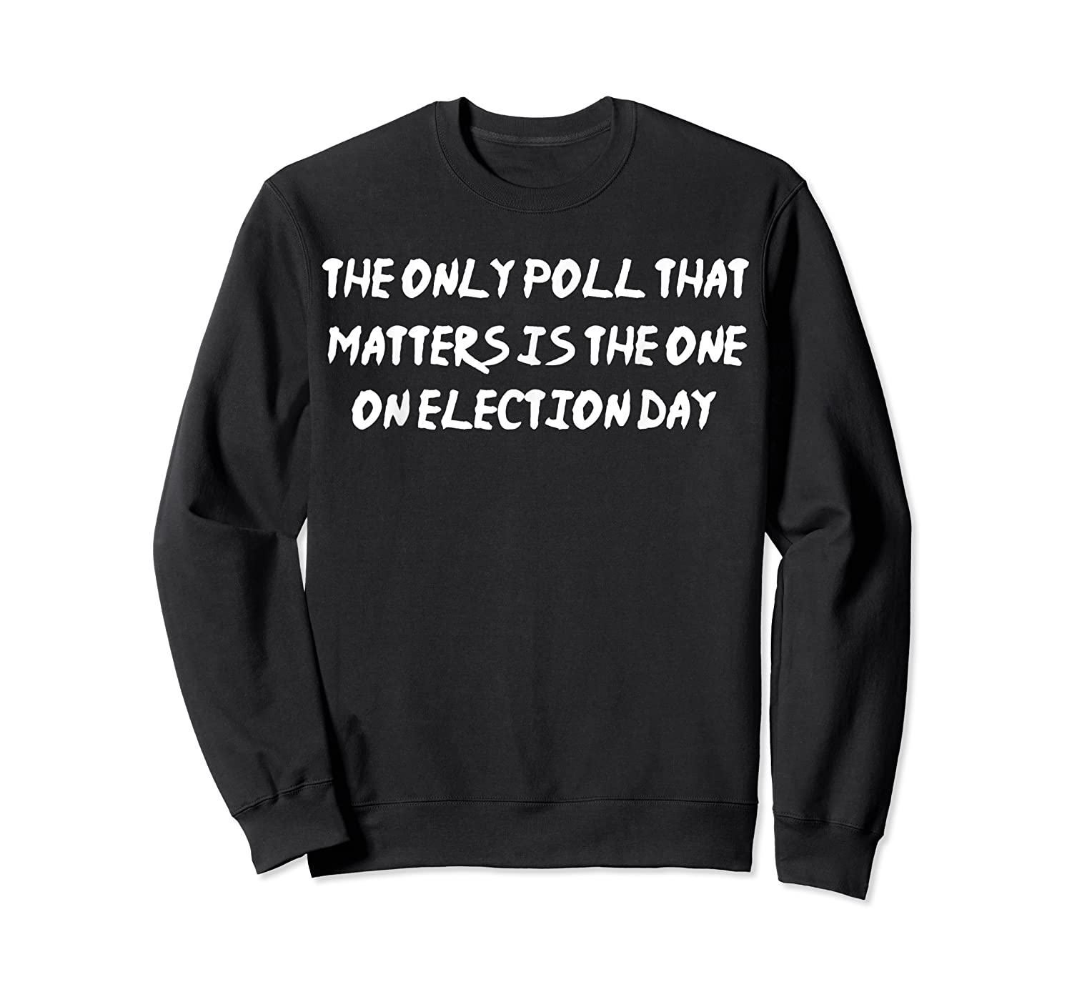 The Only Poll That Matters Is The One On Election Day Shirt Crewneck Sweater
