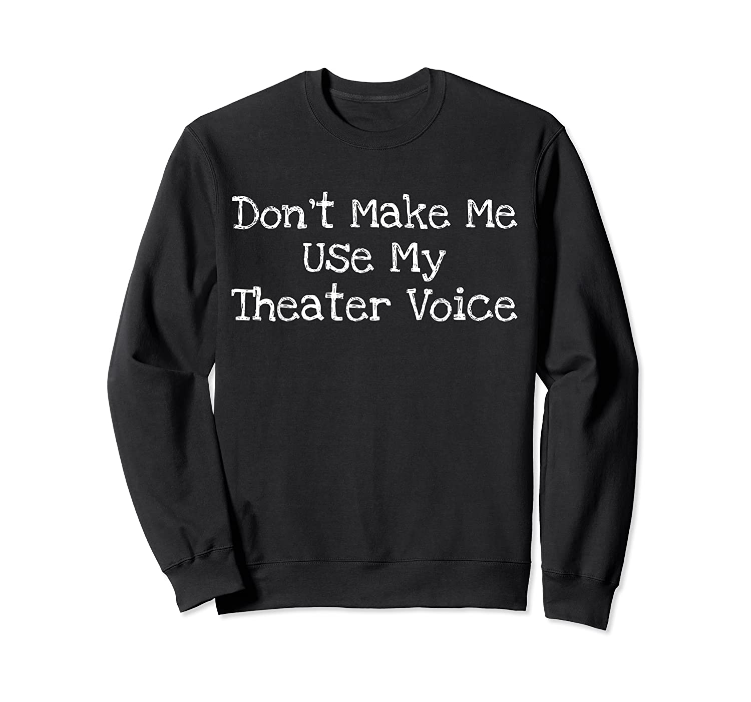 Don't Make Me Use My Theater Voice Shirts Crewneck Sweater