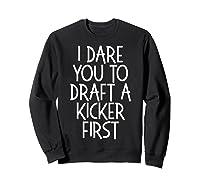 Funny Fantasy Draft Gear I Dare You To Draft A Kicker First T-shirt Sweatshirt Black