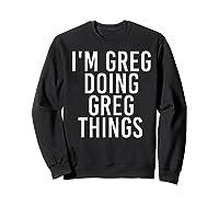 I'm Greg Doing Greg Things Funny Christmas Gift Idea Shirts Sweatshirt Black