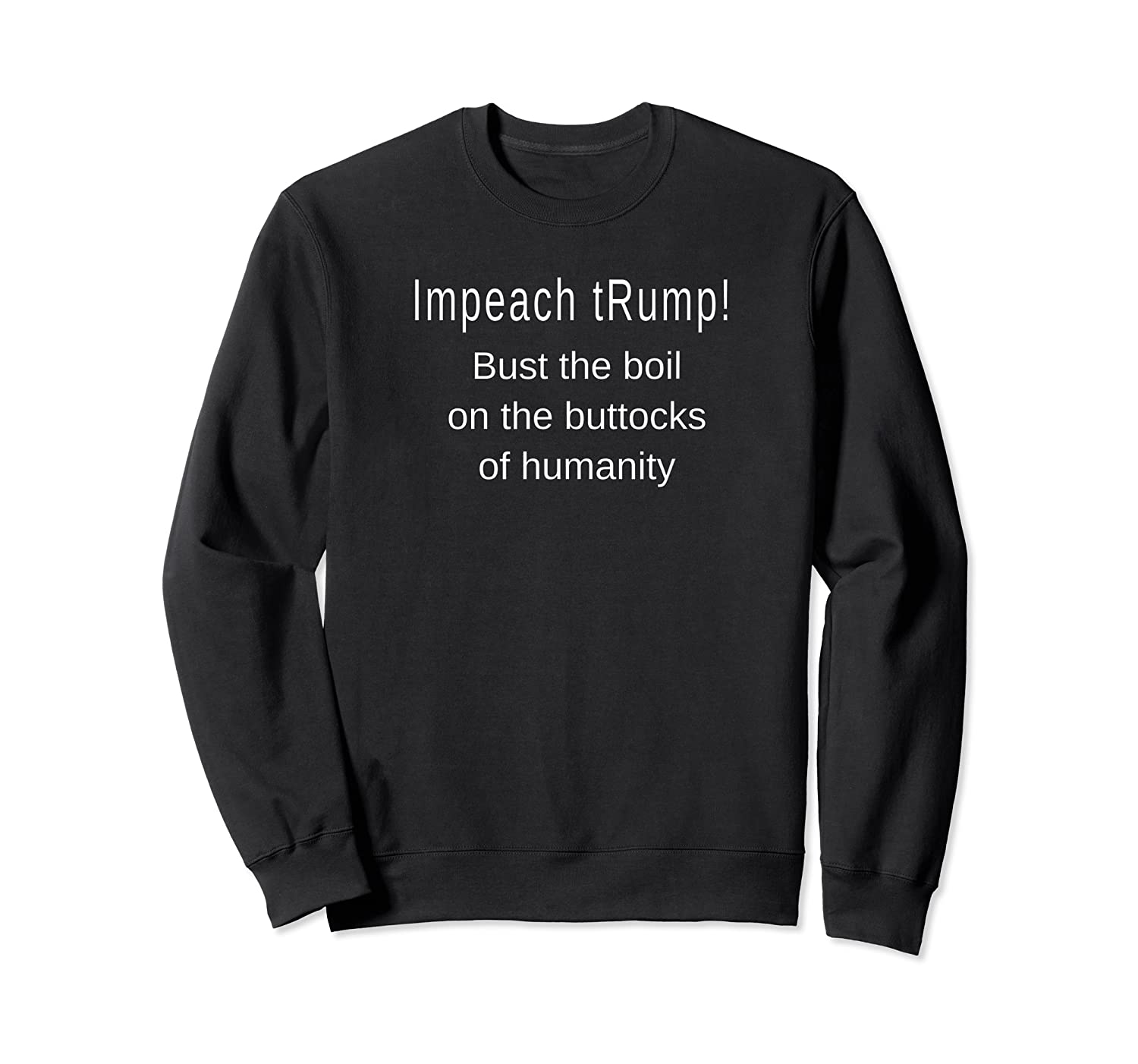 Impeach Trump Bust The Boil On The Buttocks Of Humanity T Shirt Crewneck Sweater
