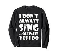 Don't Always Sing Oh Wait Yes Do Funny Singer Gift Shirts Sweatshirt Black