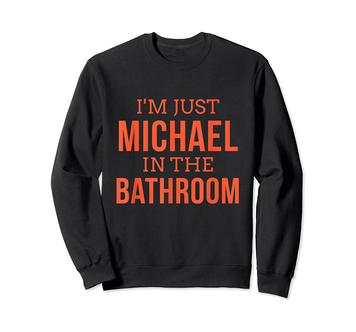 Im Just Michael In The Bathroom Hilarious Shirts Crewneck Sweater