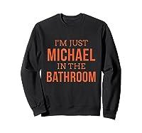 Im Just Michael In The Bathroom Hilarious Shirts Sweatshirt Black