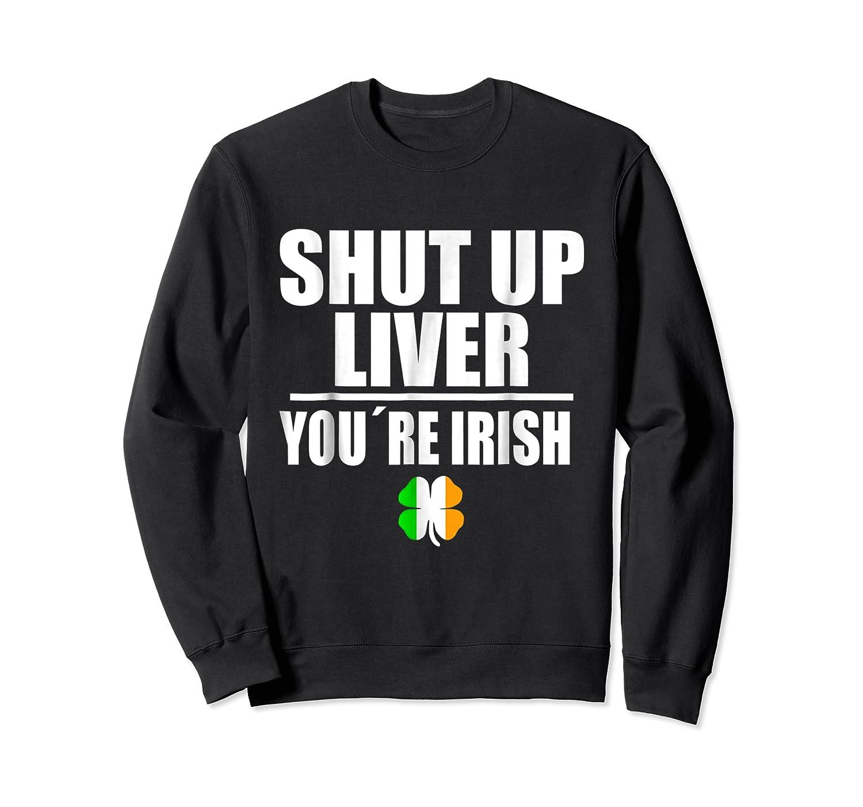 Shut Up Liver Funny Saint Patrick S Day T Shirt  Crewneck Sweater