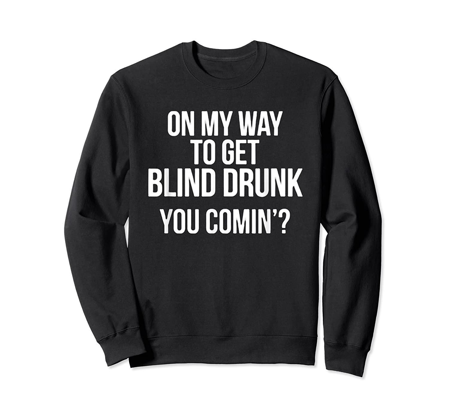 On My Way To Get Blind Drunk You Comin Tshirt Crewneck Sweater