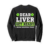 Dear Liver Get Ready Funny Saint Patrick S Day Gift Tshirt Sweatshirt Black