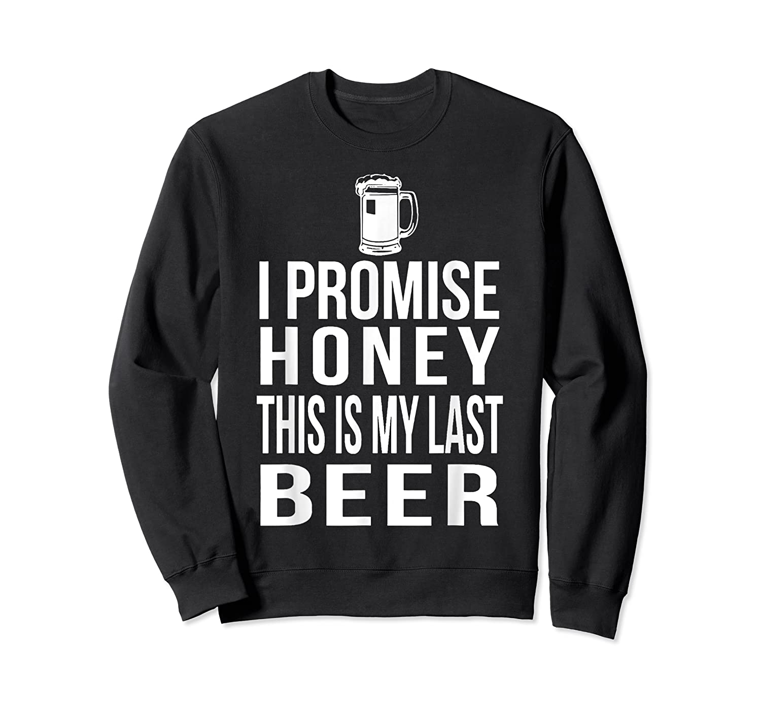 I Promise Honey This Is My Last Beer Tshirt Funny Beer Lover Crewneck Sweater