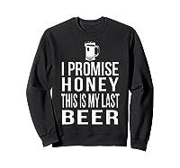 I Promise Honey This Is My Last Beer Tshirt Funny Beer Lover Sweatshirt Black
