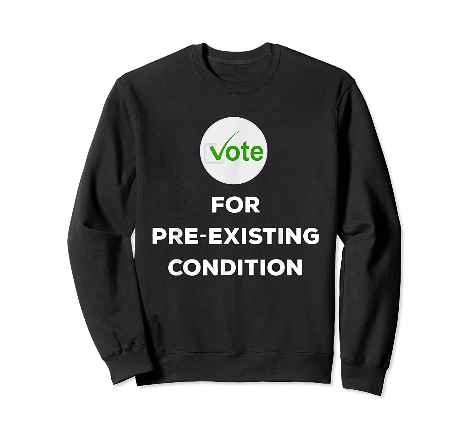 Vote For Pre Existing Condition T Shirt Election Day Tee Crewneck Sweater