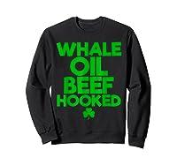 Whale Oil Beef Hooked T Shirt Saint Paddy S Day Shirt Sweatshirt Black