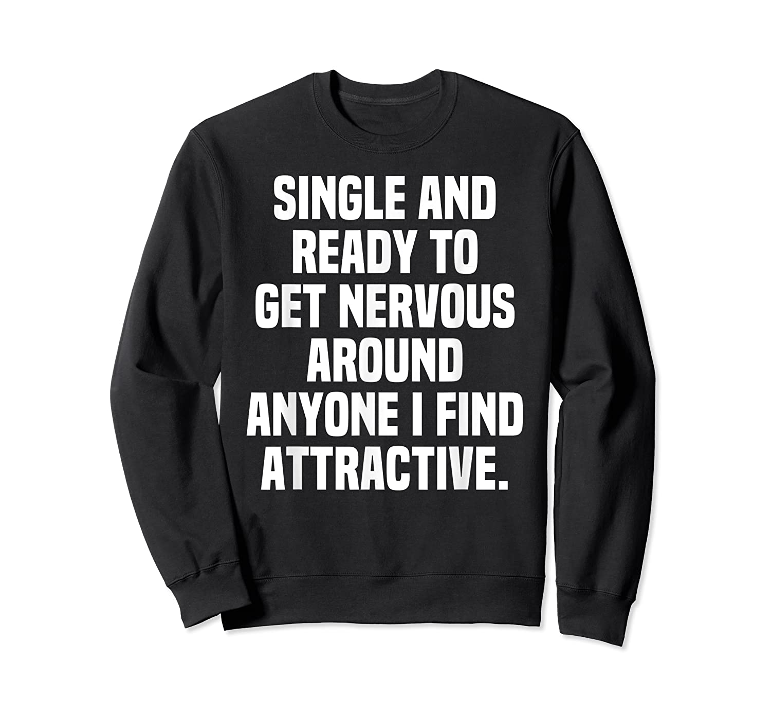 Single And Ready To Get Nervous Around Anyone I Attractive Shirts Crewneck Sweater