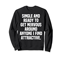 Single And Ready To Get Nervous Around Anyone I Attractive Shirts Sweatshirt Black
